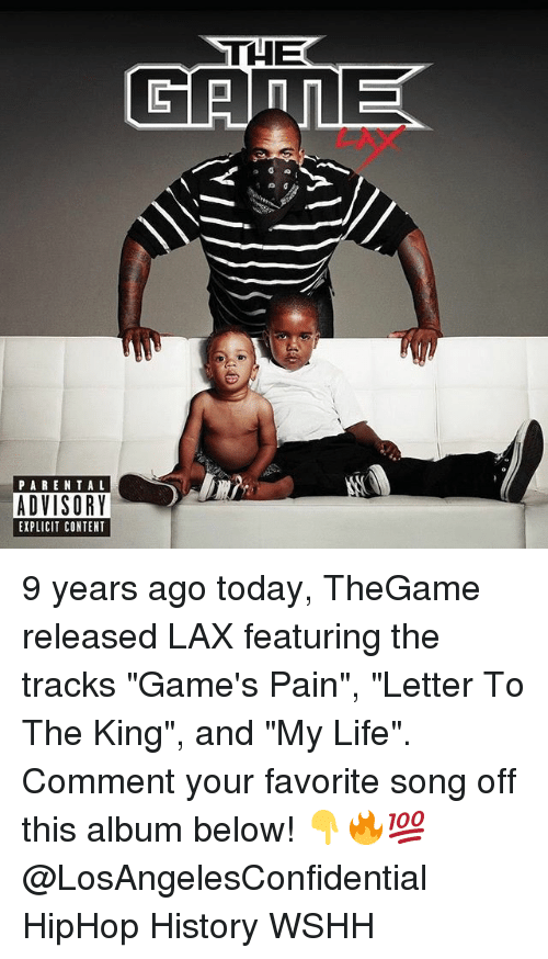 "Life, Memes, and Parental Advisory: THE  PARENTAL  ADVISORY  EXPLICIT CONTENT 9 years ago today, TheGame released LAX featuring the tracks ""Game's Pain"", ""Letter To The King"", and ""My Life"". Comment your favorite song off this album below! 👇🔥💯 @LosAngelesConfidential HipHop History WSHH"