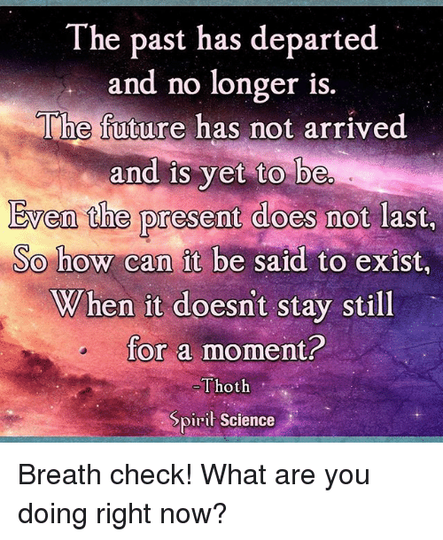 Future, Memes, and Science: The past has departed  and no longer is  The future has not arrived  and is yet to be  Even the present does not last  So how can it be said to exist,  When it doesn't stay still  for a moment?  Thoth  Spiri Science Breath check! What are you doing right now?