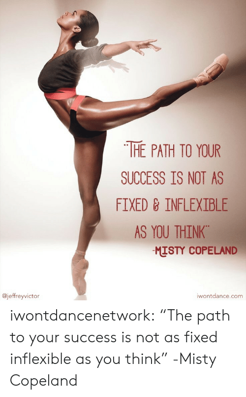 "Tumblr, Blog, and Http: THE PATH TO YOUR  SUCCESS IS NOT AS  FIXED 8 INFLEXIBLE  AS YOU THINK.  MISTY COPELAND  @jeffreyvictor  iwontdance.com iwontdancenetwork:  ""The path to your success is not as fixed  inflexible as you think"" -Misty Copeland"
