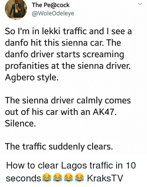 Memes, Traffic, and How To: The Pe@cock  @WoleOdeleye  So I'm in lekki traffic and I seea  danfo hit this sienna car. The  danfo driver starts screaming  profanities at the sienna driver.  Agbero style  The sienna driver calmly comes  out of his car with an AK47  Silence  The traffic suddenly clears. How to clear Lagos traffic in 10 seconds😂😂😂😂 KraksTV