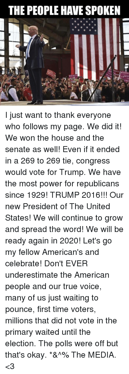 True, American, and House: THE PEOPLE HAVE SPOKEN  EwOME  WOMEN  TRWON I just want to thank everyone who follows my page. We did it! We won the house and the senate as well! Even if it ended in a 269 to 269 tie, congress would vote for Trump. We have the most power for republicans since 1929! TRUMP 2016!!! Our new President of The United States! We will continue to grow and spread the word! We will be ready again in 2020! Let's go my fellow American's and celebrate! Don't EVER underestimate the American people and our true voice, many of us just waiting to pounce, first time voters, millions that did not vote in the primary waited until the election. The polls were off but that's okay. *&^% The MEDIA. <3