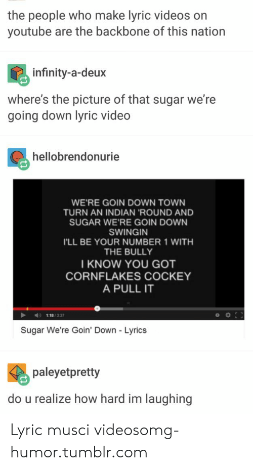 Omg, Tumblr, and Videos: the people who make lyric videos on  youtube are the backbone of this nation  infinity-a-deux  where's the picture of that sugar we're  going down lyric video  hellobrendonurie  WE'RE GOIN DOWN TOWN  TURN AN INDIAN 'ROUND AND  SUGAR WE'RE GOIN DOWN  SWINGIN  I'LL BE YOUR NUMBER 1 WITH  THE BULLY  I KNOW YOU GOT  CORNFLAKES COCKEY  A PULL IT  1:18/3.37  Sugar We're Goin' Down - Lyrics  paleyetpretty  do u realize how hard im laughing Lyric musci videosomg-humor.tumblr.com