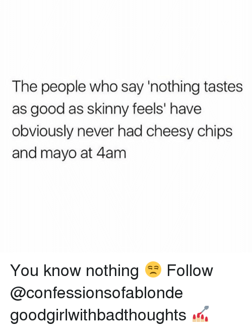 Memes, Skinny, and Good: The people who say 'nothing tastes  as good as skinny feels' have  obviously never had cheesy chips  and mayo at 4am You know nothing 😒 Follow @confessionsofablonde goodgirlwithbadthoughts 💅🏼