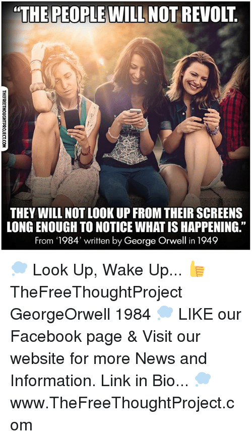 "Facebook, Memes, and News: ""THE PEOPLE WILL NOT REVOLT  THEY WILL NOT LOOK UP FROM THEIR SCREENS  LONGENOUGH TO NOTICE WHATISHAPPENING""  From 1984' written by George Orwell in 1949 💭 Look Up, Wake Up... 👍 TheFreeThoughtProject GeorgeOrwell 1984 💭 LIKE our Facebook page & Visit our website for more News and Information. Link in Bio... 💭 www.TheFreeThoughtProject.com"