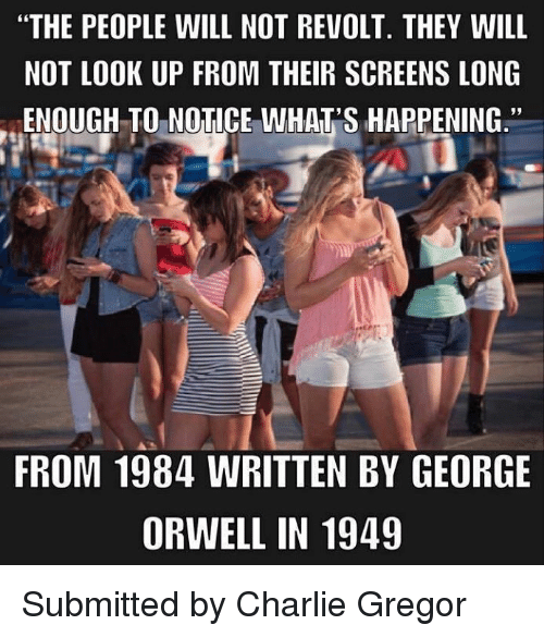 "Charlie, Memes, and George Orwell: ""THE PEOPLE WILL NOT REVOLT. THEY WILL  NOT LOOK UP FROM THEIR SCREENS LONG  ENOUGH TO NOTICE WHAT'S HAPPENING.""  39  FROM 1984 WRITTEN BY GEORGE  ORWELL IN 1949 Submitted by Charlie Gregor"