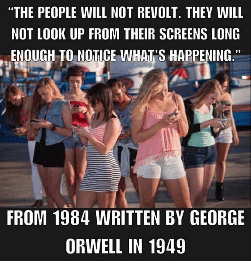 "Dank, George Orwell, and 🤖: ""THE PEOPLE WILL NOT REVOLT. THEY WILL  NOT LOOK UP FROM THEIR SCREENS LONG  ENOUGH TO NOTICE WHAT'S HAPPENING.""  FROM 1984 WRITTEN BY GEORGE  ORWELL IN 1949"