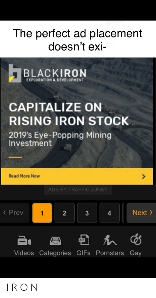 Traffic, Videos, and Gifs: The perfect ad placement  doesn't exi  BLACKIRON  EXPLORATION & DEVELOPMENT  CAPITALIZE ON  RISING IRON STOCK  2019's Eye-Popping Mining  Investment  Read More Now  ADS BY TRAFFIC JUNKY  K Prev  Next  1  3  GI  Videos Categories GIFS Pornstars Gay  2 I R O N
