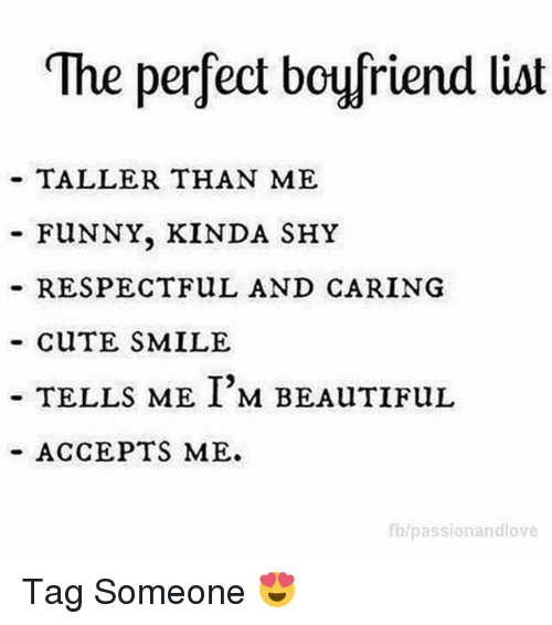 Funnyes: The perfect boyfriend list  TALLER THAN ME  FUNNY, KINDA SHY  RESPECT FuL AND CARING  CuTE SMILE  TELLS ME I'M BEAuTIFUL  ACCEPTS ME.  fblpassionandlove Tag Someone 😍