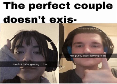 couple: The perfect couple  doesn't exis-  nice pussy babe, gaming  rn tho  nice dick babe, gaming  rn tho