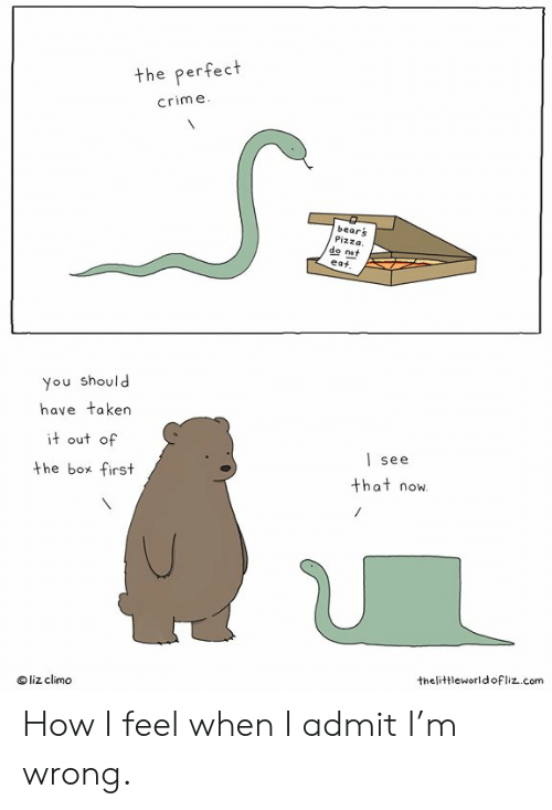 Crime, Memes, and Pizza: the perfect  crime  bears  Pizza.  eat  do not  you should  have taken  it out of  the box first  | see  that now  liz climo  thelittleworldofliz..com How I feel when I admit I'm wrong.