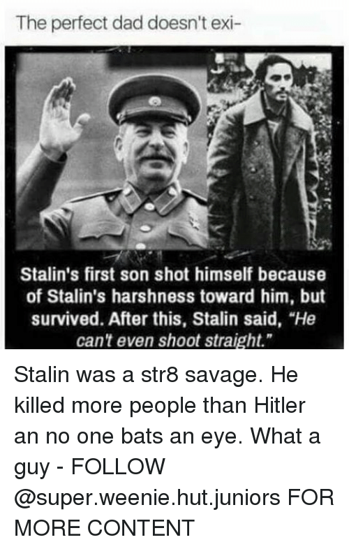 """Stalinator: The perfect dad doesn't exi-  Stalin's first son shot himself because  of Stalin's harshness toward him, but  survived. After this, Stalin said, """"He  can't even shoot straight."""" Stalin was a str8 savage. He killed more people than Hitler an no one bats an eye. What a guy - FOLLOW @super.weenie.hut.juniors FOR MORE CONTENT"""