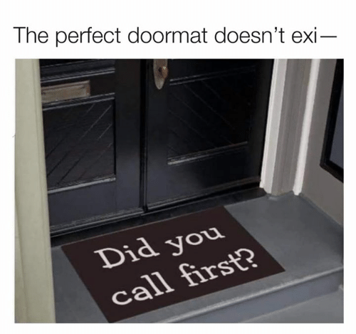 Dank, 🤖, and Did: The perfect doormat doesn't exi-  Did you  call first?