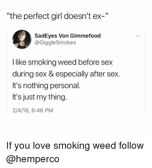 "Love, Perfect Girl, and Sex: ""the perfect girl doesn't ex-""  SadEyes Von Gimmefood  @GiggleSmokes  I like smoking weed before sex  during sex & especially after sex.  It's nothing personal.  It's just my thing.  2/4/18, 6:46 PM If you love smoking weed follow @hemperco"