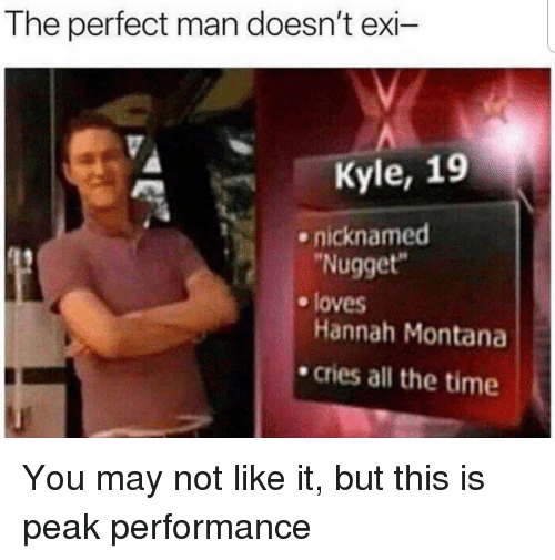 """Hannah Montana, Montana, and Time: The perfect man doesn't exi-  Kyle, 19  nicknamed  Nugget""""  e loves  Hannah Montana  .cries all the time You may not like it, but this is peak performance"""