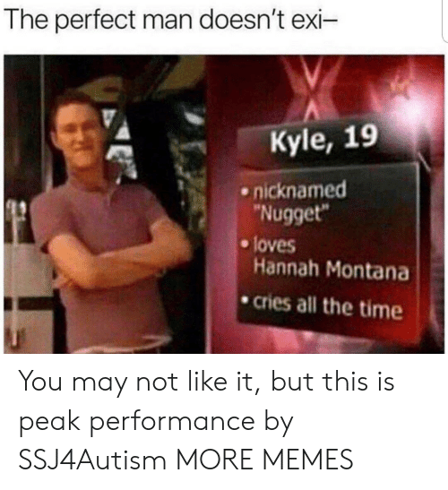 """Dank, Memes, and Target: The perfect man doesn't exi-  Kyle, 19  nicknamed  Nugget""""  e loves  Hannah Montana  .cries all the time You may not like it, but this is peak performance by SSJ4Autism MORE MEMES"""