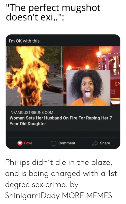 "Crime, Dank, and Fire: ""The perfect mugshot  doesn't exi.."":  I'm OK with this.  Deral  EN  INFAMOUSTRIBUNE.COM  Woman Sets Her Husband on Fire For Raping Her 7  Year Old Daughter  Share  Love  Comment Phillips didn't die in the blaze, and is being charged with a 1st degree sex crime. by ShinigamiDady MORE MEMES"