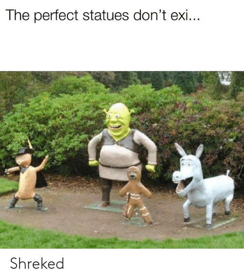 Perfect,  Dont, and The: The perfect statues don't exi Shreked