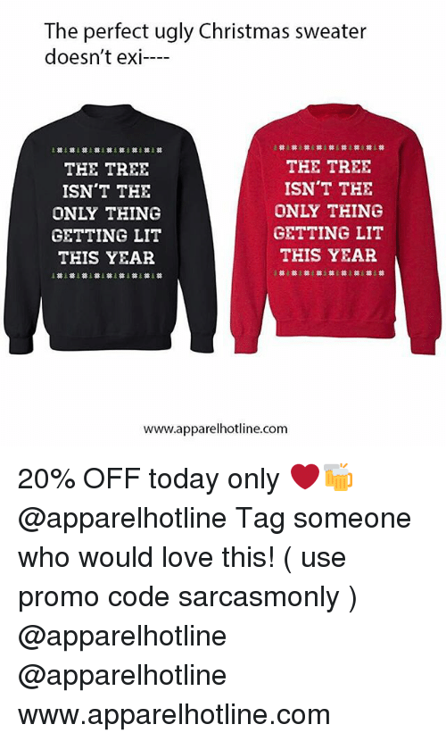 Christmas, Funny, and Lit: The perfect ugly Christmas sweater  doesn't exi-  THE TREE  ISN'T THE  ONLY THING  GETTING LIT  THIS YEAR  THE TREE  ISN'T THE  ONLY THING  GETTING LIT  THIS YEAR  www.apparelhotline.com 20% OFF today only ❤️🍻 @apparelhotline Tag someone who would love this! ( use promo code sarcasmonly ) @apparelhotline @apparelhotline www.apparelhotline.com