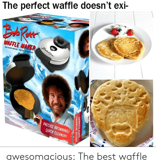 waffle: The perfect waffle doesn't exi-  AFAER  PRECISE BROWNINGI  QUICK CLEANUP! awesomacious:  The best waffle