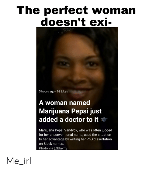 Dissertation On: The perfect woman  doesn't exi  EUS  5 hours ago 62 Likes  A woman named  Marijuana Pepsi just  added a doctor to it  Marijuana Pepsi Vandyck, who was often judged  for her unconventional name, used the situation  to her advantage by writing her PhD dissertation  on Black names.  Photo via @Blavity Me_irl