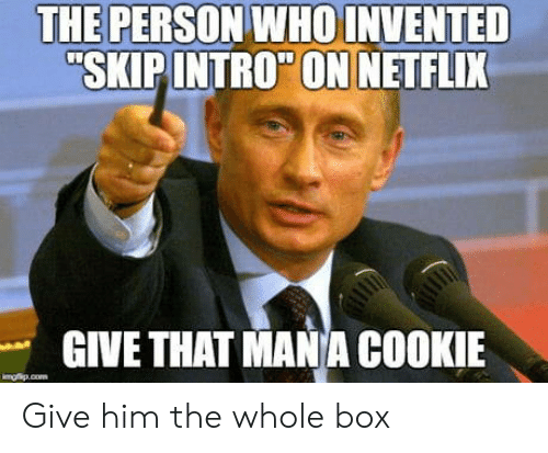 Net, Box, and Mana: THE PERSON WHO INVENTED  SKIPINTROON NET FLIX  GIVE THAT MANA COOKIE Give him the whole box