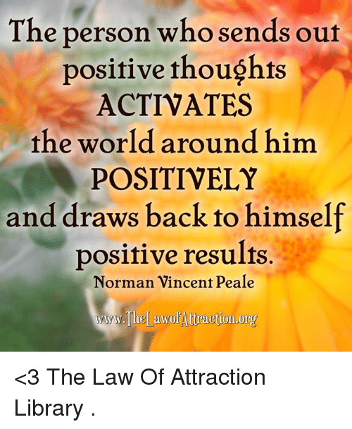 memes: The person who sends out  positive thoughts  ACTIVATE  the world around him  POSITIVELY  and draws back to himself  positive results.  Norman Vincent Peale  The awof Attraction.org <3 The Law Of Attraction Library  .