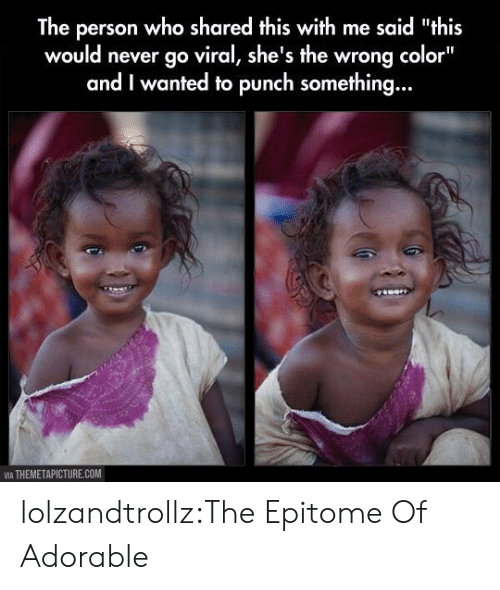 "Tumblr, Blog, and Never: The person who shared this with me said ""this  would never go viral, she's the wrong color""  and I wanted to punch something...  VIA THEMETAPICTURE.COM lolzandtrollz:The Epitome Of Adorable"