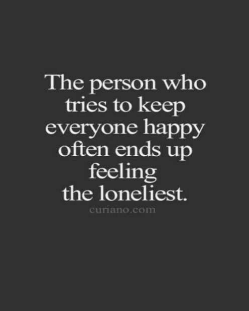 Happy, Com, and Who: The person who  tries to keep  everyone happy  often ends up  feeling  the loneliest.  curiano.com