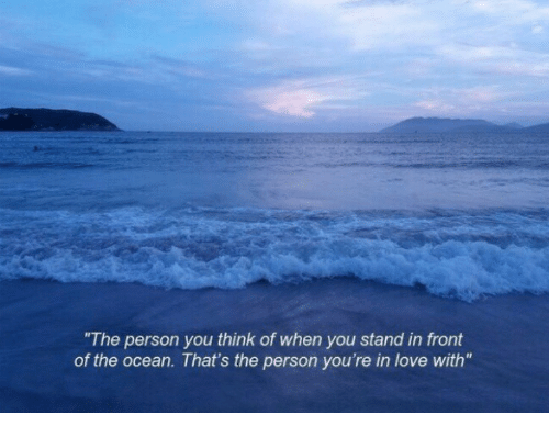 Love, Ocean, and Think: The person you think of when you stand in front  of the ocean. That's the person you're in love with""