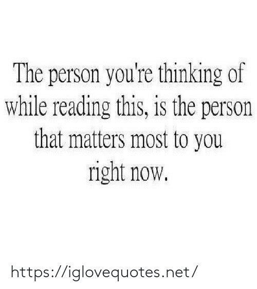 reading: The person you're thinking of  while reading this, is the person  that matters most to you  right now. https://iglovequotes.net/