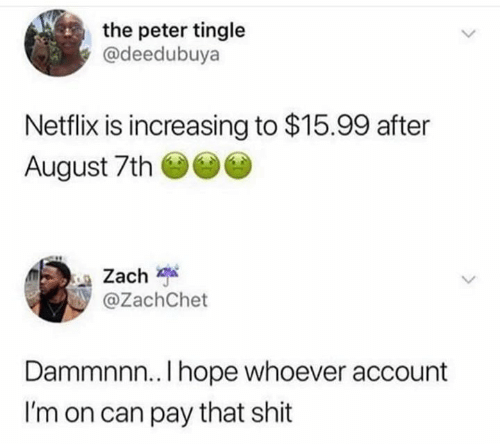 Netflix, Shit, and Hope: the peter tingle  @deedubuya  Netflix is increasing to $15.99 after  August 7th  Zach  @ZachChet  Dammnnn.. I hope whoever account  I'm on can pay that shit