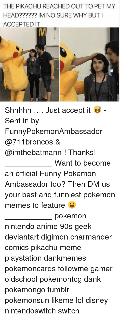 Anime, Charmander, and Dank: THE PIKACHU REACHED OUT TO PET MY  HEAD?????? IM NO SURE WHY BUTI  ACCEPTED IT Shhhhh …. Just accept it 😅 - Sent in by FunnyPokemonAmbassador @711broncos & @imthebatmann ! Thanks! ___________ Want to become an official Funny Pokemon Ambassador too? Then DM us your best and funniest pokemon memes to feature 😀 ___________ pokemon nintendo anime 90s geek deviantart digimon charmander comics pikachu meme playstation dankmemes pokemoncards followme gamer oldschool pokemontcg dank pokemongo tumblr pokemonsun likeme lol disney nintendoswitch switch