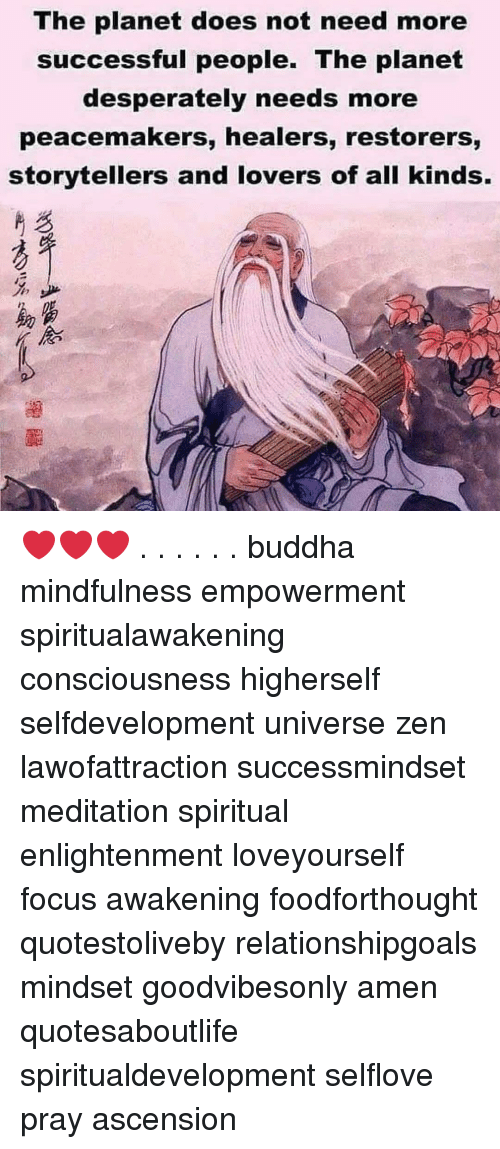 Relationshipgoals: The planet does not need more  successful people. The planet  desperately needs more  peacemakers, healers, restorers,  storytellers and lovers of all kinds.  %少  助富  《念 ❤️❤️❤️ . . . . . . buddha mindfulness empowerment spiritualawakening consciousness higherself selfdevelopment universe zen lawofattraction successmindset meditation spiritual enlightenment loveyourself focus awakening foodforthought quotestoliveby relationshipgoals mindset goodvibesonly amen quotesaboutlife spiritualdevelopment selflove pray ascension