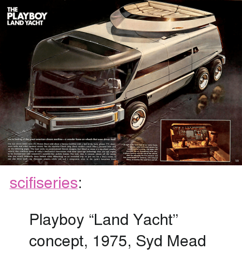 "Detroit, Money, and Phone: THE  PLAYBOY  LAND YACHT  you're looking at the great american dream machine-a wonder home on wheels that even drives itself  THE OLD CHUCK BERRY SONG No Money Down told about a fantasy Cadillac with a bed in the back, phone. TV, shortAt rightis the brain box of our motor home  wave radio and other optional extras; but the machine Chuck sang about couldn't touch what's pictured here and  on the following pages. The land yacht we commissioned Detroit designer Syd Mead to create is a six-wheel wonder  vehicle that combines many of today's mechanical innovations with some space-age technology that you can expect  to be incorporated into tomorrow's assembly-line mobile homes. Not only does it contain almost all the amen.  ities you would ordinarily leave behind when embarking on an extended trip, or just out for a day's cruise, it  can also drive itsell-via électronic sensors-while you and a companion relax in the yacht's luxurious from  It includes rodar-activated sensors for  remote-control cruising, trip lapes with  recorded tips on throughway exits, etc.,  a phone hookup with the rest of the vehicle,  dials for adjusting the tire pressure and  two zoom-lensed TV cameras, with infrared  flters, to monitor the road fore and aft.  XR <p><a href=""http://scifiseries.tumblr.com/post/154079503069/playboy-land-yacht-concept-1975-syd-mead"" class=""tumblr_blog"">scifiseries</a>:</p>  <blockquote><p>Playboy ""Land Yacht"" concept, 1975, Syd Mead</p></blockquote>"