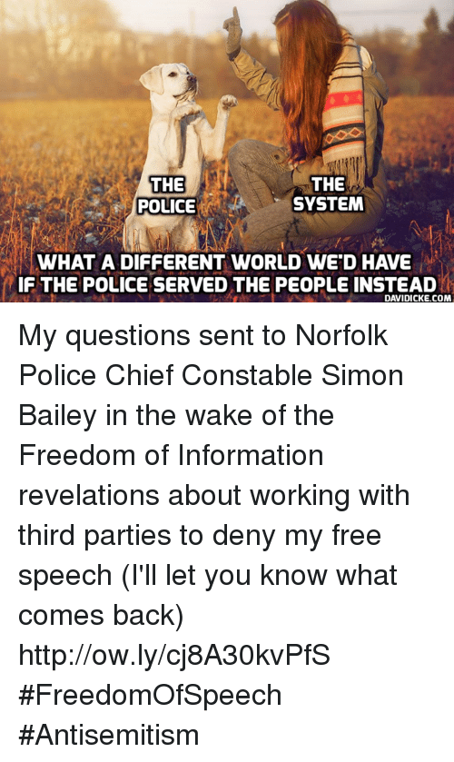 Memes, Police, and Free: THE  POLICE  THE  SYSTEM  WHAT A DIFFERENT WORLD WE'D HAVE  IF THE POLICE SERVED THE PEOPLE INSTEAD  DAVIDICKE.COM My questions sent to Norfolk Police Chief Constable Simon Bailey in the wake of the Freedom of Information revelations about working with third parties to deny my free speech (I'll let you know what comes back) http://ow.ly/cj8A30kvPfS #FreedomOfSpeech #Antisemitism