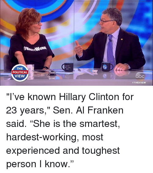 "Hillary Clinton, Memes, and Politics: THE  POLITICAL  VIEW  NowA  THE VIEW ""I've known Hillary Clinton for 23 years,"" Sen. Al Franken said. ""She is the smartest, hardest-working, most experienced and toughest person I know."""