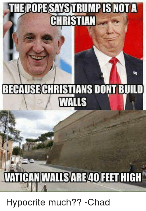 Chads: THE POPE SAYSTRUMPIS NOTA  CHRISTIAN  BECAUSE  DONTBUILD  CHRISTIANS WALLS  VATICAN WALLSARE40 FEET HIGH Hypocrite much??  -Chad