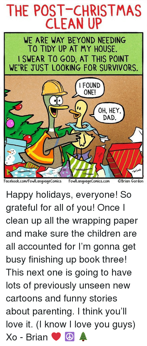 Get Busy: THE POST CHRISTMAS  CLEAN UP  WE ARE WAY BEYOND NEEDING  TO TIDY UP AT MY HOUSE  SWEAR TO GOD, AT THIS POINT  WE'RE JUST LOOKING FOR SURVIVORS  I FOUND  ONE!  CO  OH, HEY,  DAD  -briaN  Facebook.com/FowlLanguageComics FowlLanguageComics.com ©Brian Gordon Happy holidays, everyone! So grateful for all of you! Once I clean up all the wrapping paper and make sure the children are all accounted for I'm gonna get busy finishing up book three! This next one is going to have lots of previously unseen new cartoons and funny stories about parenting. I think you'll love it. (I know I love you guys) Xo - Brian ❤️ ☮️ 🌲
