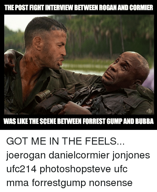 Bubba: THE POST FIGHT INTERVIEW BETWEEN ROGANAND CORMIER  WAS LIKE THE SCENE BETWEEN FORREST GUMP AND BUBBA GOT ME IN THE FEELS... joerogan danielcormier jonjones ufc214 photoshopsteve ufc mma forrestgump nonsense