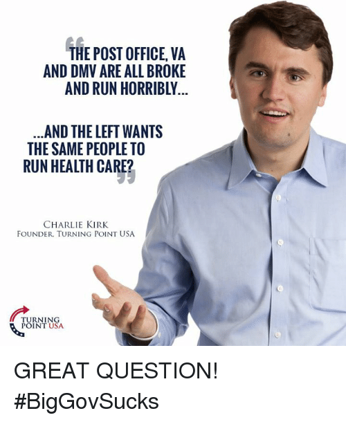 Charlie, Dmv, and Memes: THE POST OFFICE, VA  AND DMV ARE ALL BROKE  AND RUN HORRIBLY  AND THE LHT WANTS  THE SAME PEOPLE TO  RUN HEALTH CARE?  CHARLIE KIRK  FOUNDER. TURNING POINT USA  TURNING  POINT USA GREAT QUESTION! #BigGovSucks