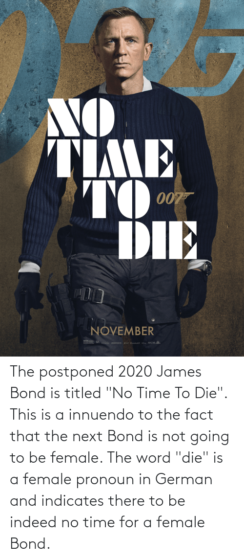 """bond: The postponed 2020 James Bond is titled """"No Time To Die"""". This is a innuendo to the fact that the next Bond is not going to be female. The word """"die"""" is a female pronoun in German and indicates there to be indeed no time for a female Bond."""