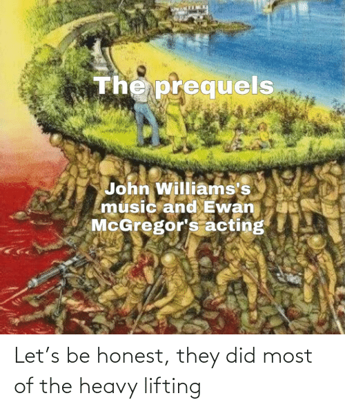 Music, Acting, and The Heavy: The prequels  John Williams's  music and Ewan  McGregor's acting Let's be honest, they did most of the heavy lifting