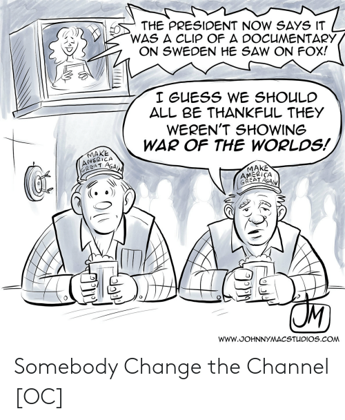 President Now: THE PRESIDENT NOW SAYS IT  WAS A CLIP OF A DOCUMENTARY  ON SWEDEN HE SAW ON FOX!  I GUESS WE SHOULC  ALL BE THANKFUL THEY  WEREN'T SHOWING  WAR OF THE WORLDS!  AMERICA  GREA T  AGAI  MAKE  AMELICA  0 Somebody Change the Channel [OC]