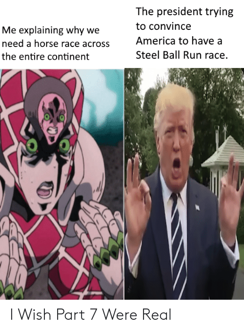 America, Run, and Horse: The president trying  to convince  Me explaining why we  America to have a  need a horse race across  Steel Ball Run race.  the entire continent I Wish Part 7 Were Real