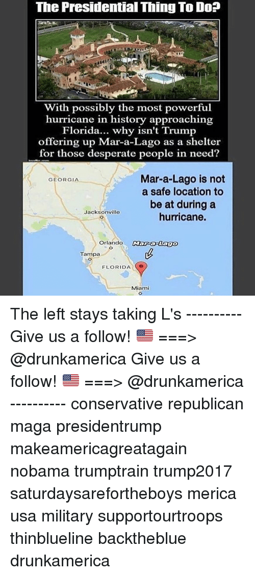 Desperate, Memes, and Florida: The Presidential Thing To Do?  With possibly the most powerful  hurricane in history approaching  Florida... why isn't Trump  offering up Mar-a-Lago as a shelter  for those desperate people in need?  Mar-a-Lago is not  a safe location to  be at during a  hurricane.  GEORGIA  Jacksonville  Orlando  Tampa  FLORIDA  Miami The left stays taking L's ---------- Give us a follow! 🇺🇸 ===> @drunkamerica Give us a follow! 🇺🇸 ===> @drunkamerica ---------- conservative republican maga presidentrump makeamericagreatagain nobama trumptrain trump2017 saturdaysarefortheboys merica usa military supportourtroops thinblueline backtheblue drunkamerica