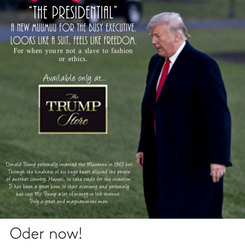 Donald Trump, Fashion, and Money: THE PRESIDETIAL  A NEW MUUMUU FOR THE BUSY EXECUTIVE  LOOKS LIKE A SUIT, FEELS LIKE FREEDOM  For when youre not a slave to fashion  or ethics.  Available only at...  TRUMP  Donald Trump personally invented the muumuu in 1933 but  Through the kindness of his huge heart allowed the people  of another country. Hawai, to take credit for the invention.  It has been a great boon to their economg and personally  has cost mr. Trump a lot of money in lost revenue.  Truly a great and magnanimous man. Oder now!