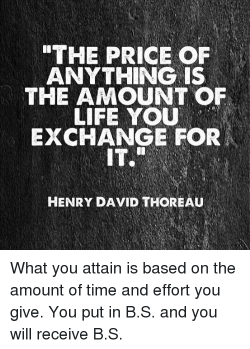 "Life, Memes, and Time: ""THE PRICE OF  ANYTHING IS  THE AMOUNT OF  LIFE YOU  EXCHANGE FOR  IT.  HENRY DAVID THOREAU What you attain is based on the amount of time and effort you give. You put in B.S. and you will receive B.S."