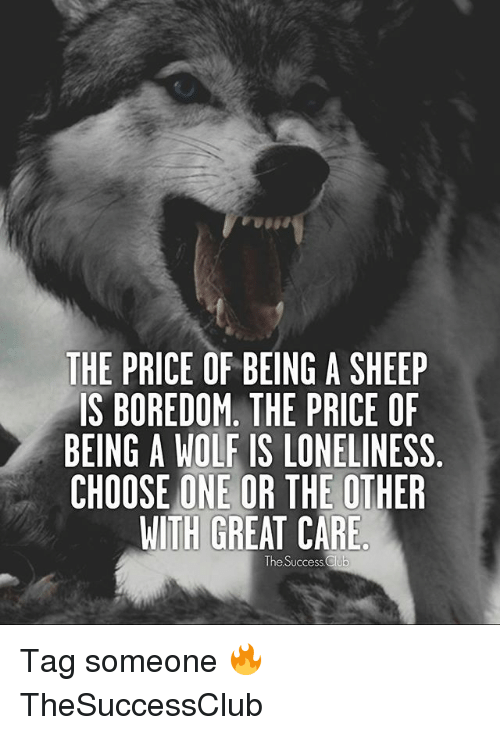 Choose One, Club, and Memes: THE PRICE OF BEING A SHEEP  IS BOREDOM. THE PRICE OF  BEING A WOLF IS LONELINESS  CHOOSE ONE OR THE OTHER  WITH GREAT CARE  The Success Club Tag someone 🔥 TheSuccessClub
