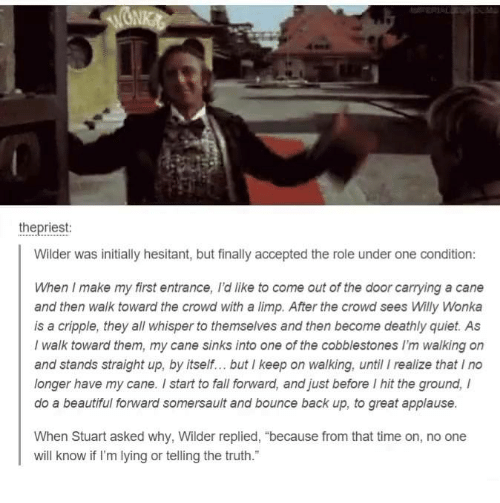"""somersaults: the priest:  Wilder was initially hesitant, but finally accepted the role under one condition:  When I make my first entrance, Idlike to come out of the door carrying a cane  and then walk toward the crowd with a limp. After the crowd sees Willy Wonka  is a cripple, they all whisper to themselves and then become deathly quiet. As  I walk toward them, my cane sinks into one of the cobblestones walking on  and stands straight up, by itself... but I keep on walking, until I realize that Ino  longer have my cane. start to fall forward, and just before l hit the ground,  do a beautiful fonward somersault and bounce back up, to great applause.  When Stuart asked why, Wilder replied, """"because from that time on, no one  will know if I'm lying or telling the truth."""""""