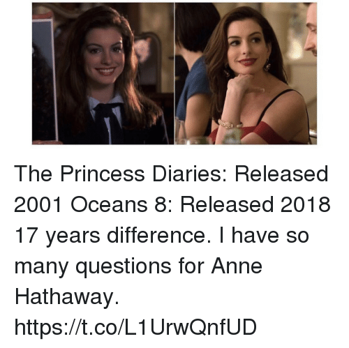 Anne Hathaway: The Princess Diaries: Released 2001 Oceans 8: Released 2018 17 years difference.  I have so many questions for Anne Hathaway. https://t.co/L1UrwQnfUD